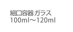 細口容器 ガラス100ml〜120ml
