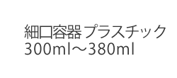 細口容器 プラスチック300ml〜380ml